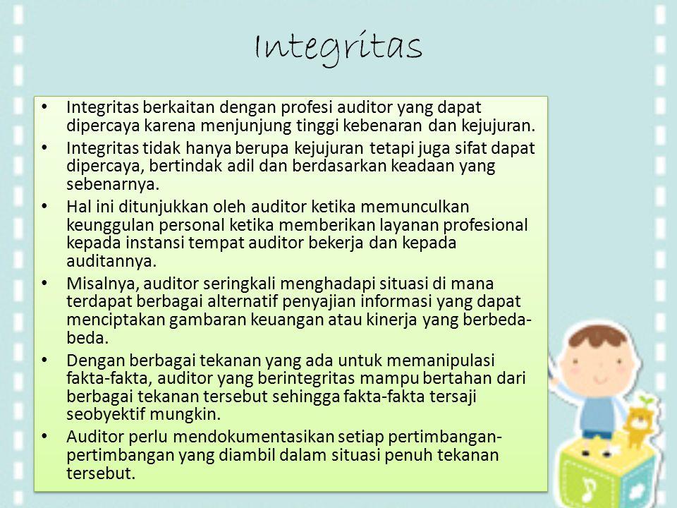 Integritas Integritas berkaitan dengan profesi auditor yang dapat dipercaya karena menjunjung tinggi kebenaran dan kejujuran. Integritas tidak hanya b