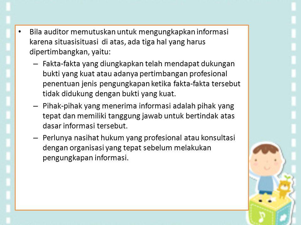 Bila auditor memutuskan untuk mengungkapkan informasi karena situasisituasi di atas, ada tiga hal yang harus dipertimbangkan, yaitu: – Fakta-fakta yan