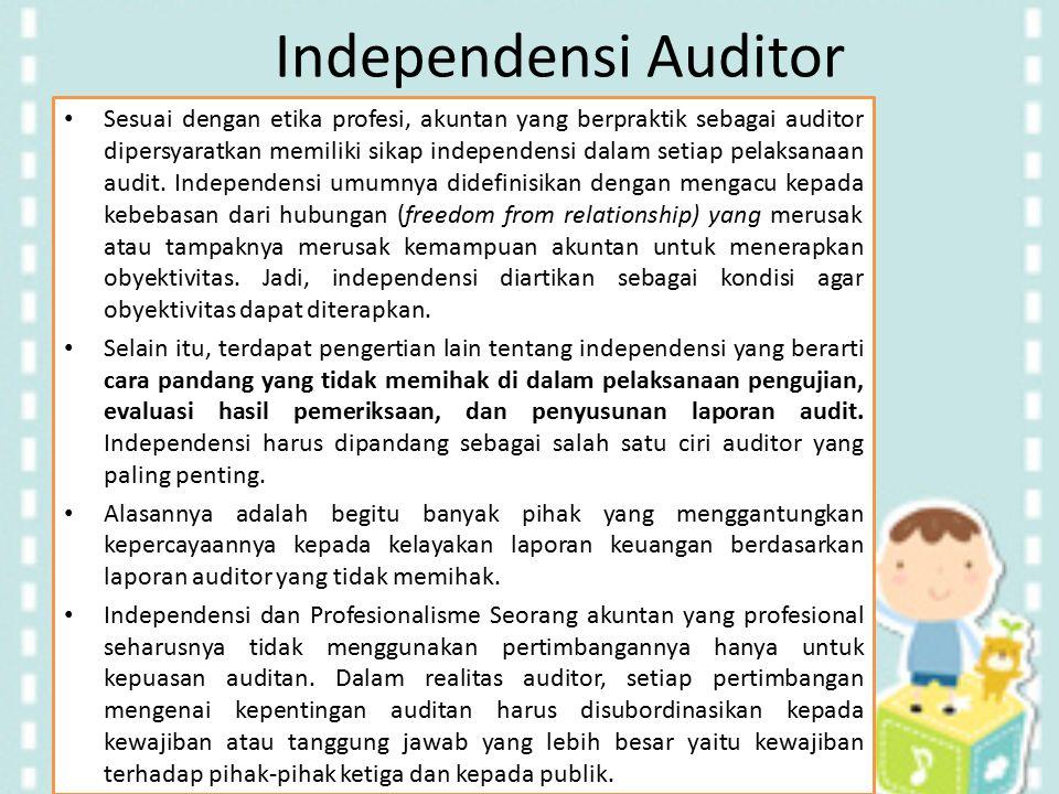 Independensi Auditor Sesuai dengan etika profesi, akuntan yang berpraktik sebagai auditor dipersyaratkan memiliki sikap independensi dalam setiap pela