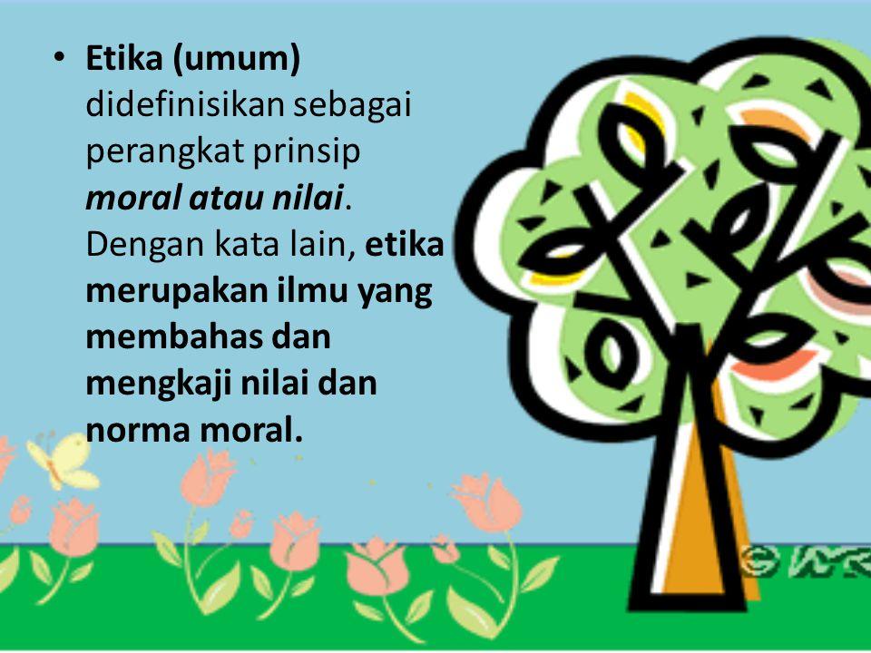 Etika (umum) didefinisikan sebagai perangkat prinsip moral atau nilai. Dengan kata lain, etika merupakan ilmu yang membahas dan mengkaji nilai dan nor