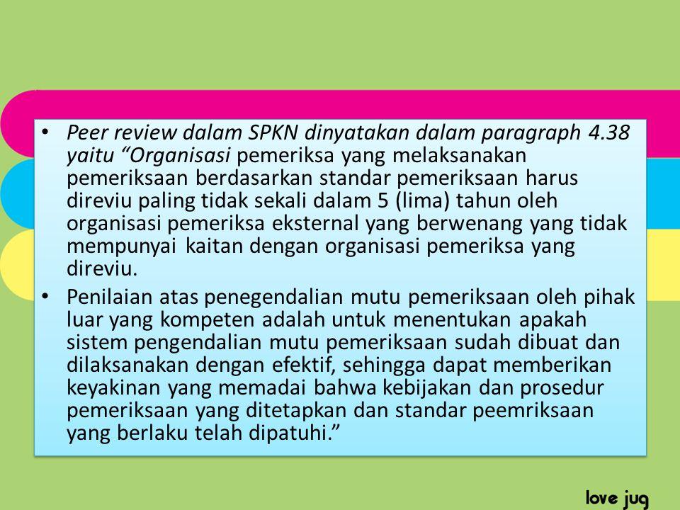 "Peer review dalam SPKN dinyatakan dalam paragraph 4.38 yaitu ""Organisasi pemeriksa yang melaksanakan pemeriksaan berdasarkan standar pemeriksaan harus"