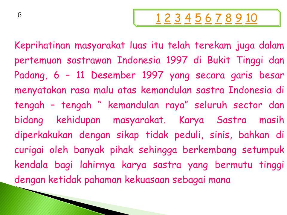 Keprihatinan masyarakat luas itu telah terekam juga dalam pertemuan sastrawan Indonesia 1997 di Bukit Tinggi dan Padang, 6 – 11 Desember 1997 yang secara garis besar menyatakan rasa malu atas kemandulan sastra Indonesia di tengah – tengah kemandulan raya seluruh sector dan bidang kehidupan masyarakat.