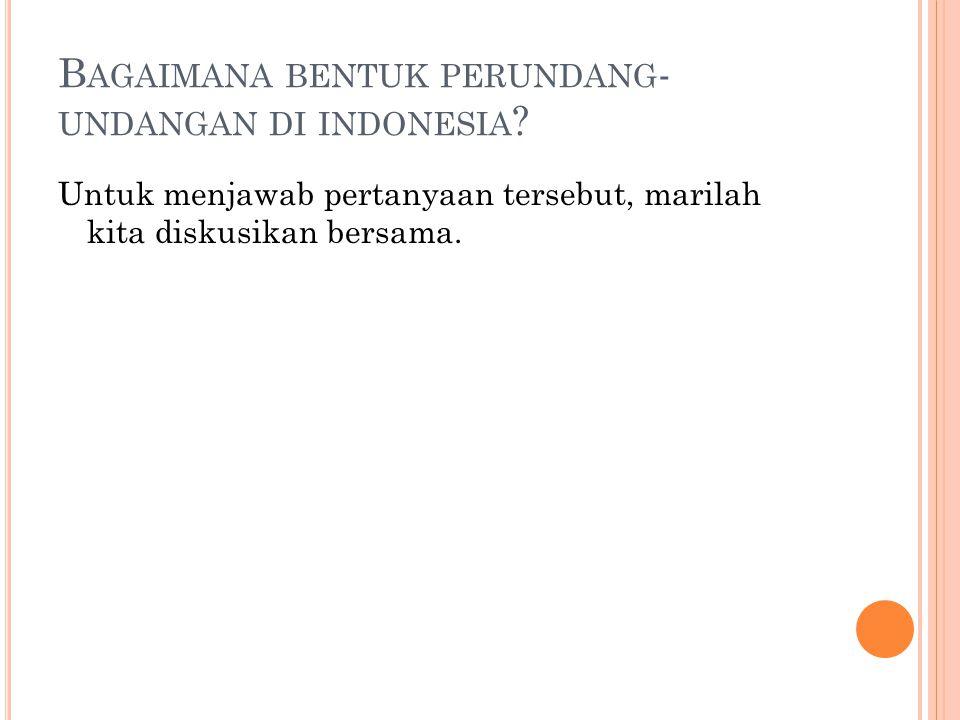 B AGAIMANA BENTUK PERUNDANG - UNDANGAN DI INDONESIA ? Untuk menjawab pertanyaan tersebut, marilah kita diskusikan bersama.