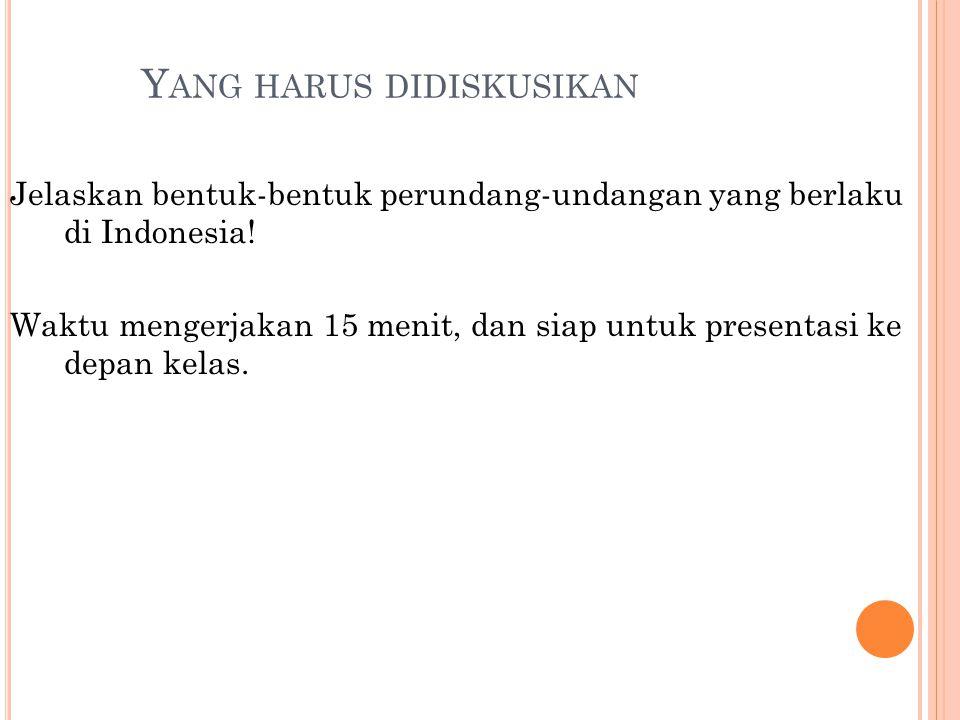 Y ANG HARUS DIDISKUSIKAN Jelaskan bentuk-bentuk perundang-undangan yang berlaku di Indonesia! Waktu mengerjakan 15 menit, dan siap untuk presentasi ke