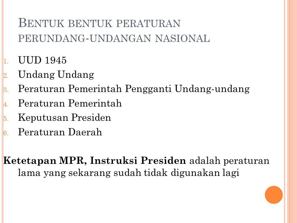 B ENTUK BENTUK PERATURAN PERUNDANG - UNDANGAN NASIONAL 1. UUD 1945 2. Undang Undang 3. Peraturan Pemerintah Pengganti Undang-undang 4. Peraturan Pemer