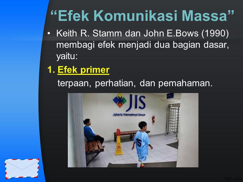 """""""Efek Komunikasi Massa"""" Keith R. Stamm dan John E.Bows (1990) membagi efek menjadi dua bagian dasar, yaitu: 1. Efek primer terpaan, perhatian, dan pem"""