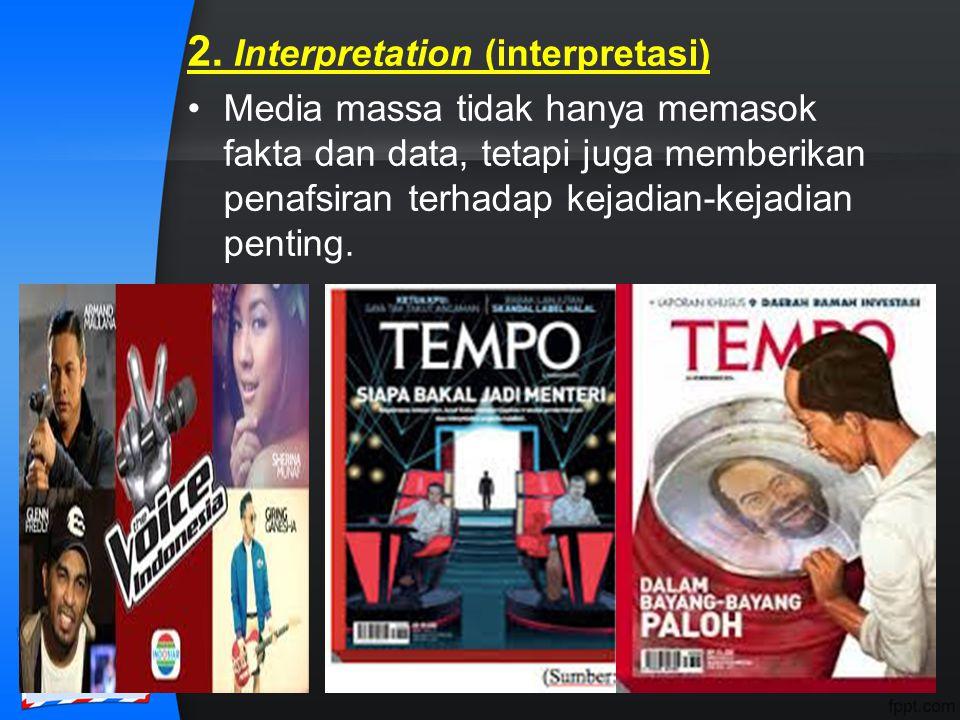 2. Interpretation (interpretasi) Media massa tidak hanya memasok fakta dan data, tetapi juga memberikan penafsiran terhadap kejadian-kejadian penting.