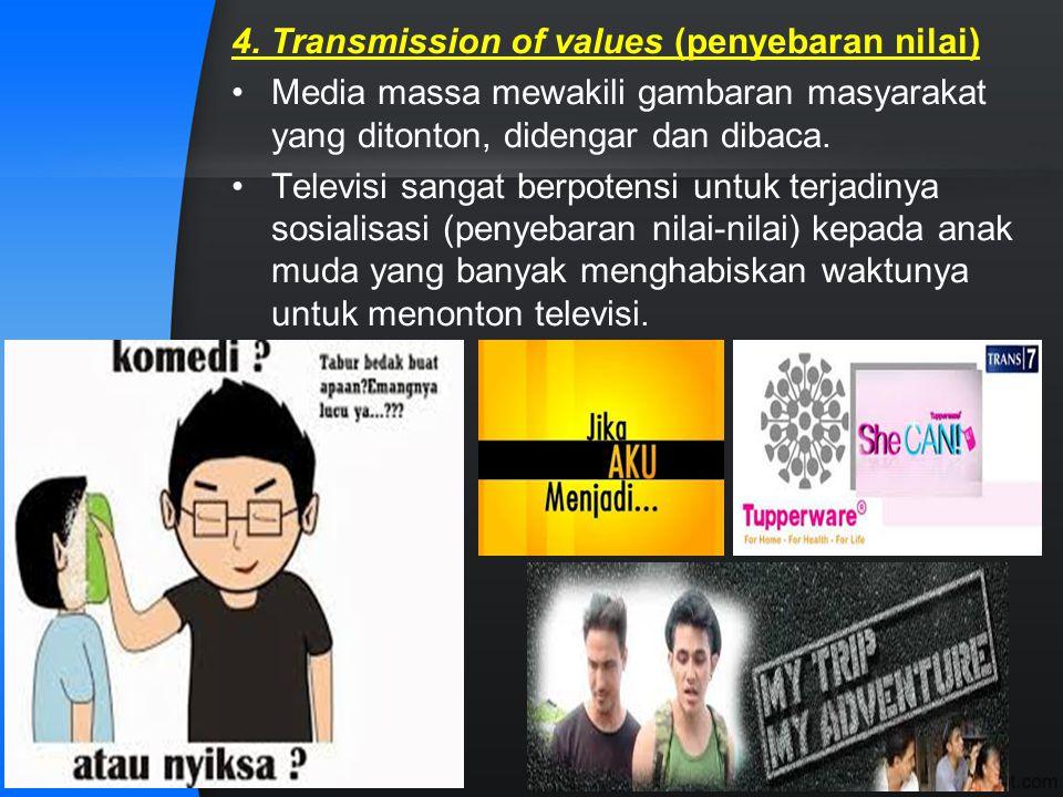 4. Transmission of values (penyebaran nilai) Media massa mewakili gambaran masyarakat yang ditonton, didengar dan dibaca. Televisi sangat berpotensi u