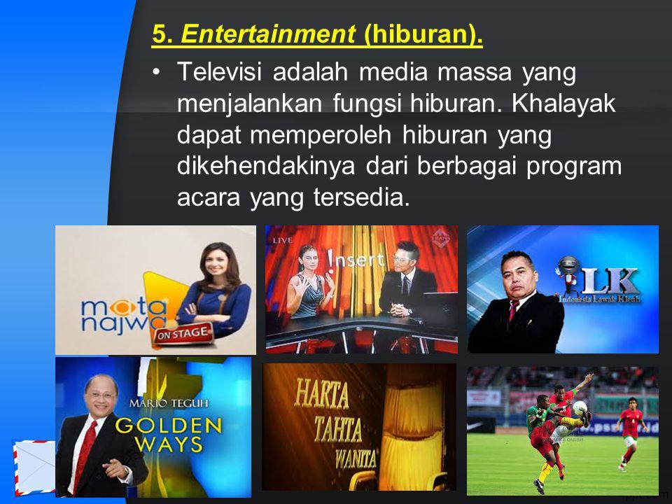 5. Entertainment (hiburan). Televisi adalah media massa yang menjalankan fungsi hiburan. Khalayak dapat memperoleh hiburan yang dikehendakinya dari be