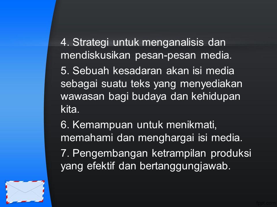 4. Strategi untuk menganalisis dan mendiskusikan pesan-pesan media. 5. Sebuah kesadaran akan isi media sebagai suatu teks yang menyediakan wawasan bag