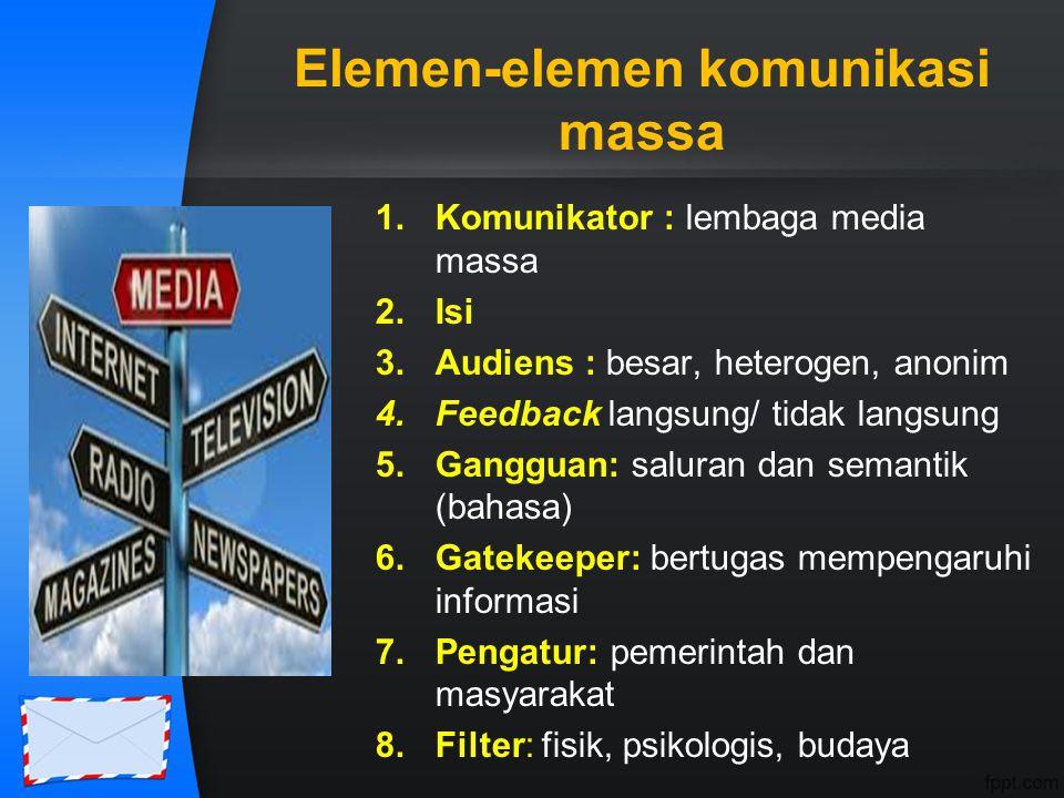 Elemen-elemen komunikasi massa 1.Komunikator : lembaga media massa 2.Isi 3.Audiens : besar, heterogen, anonim 4.Feedback langsung/ tidak langsung 5.Ga