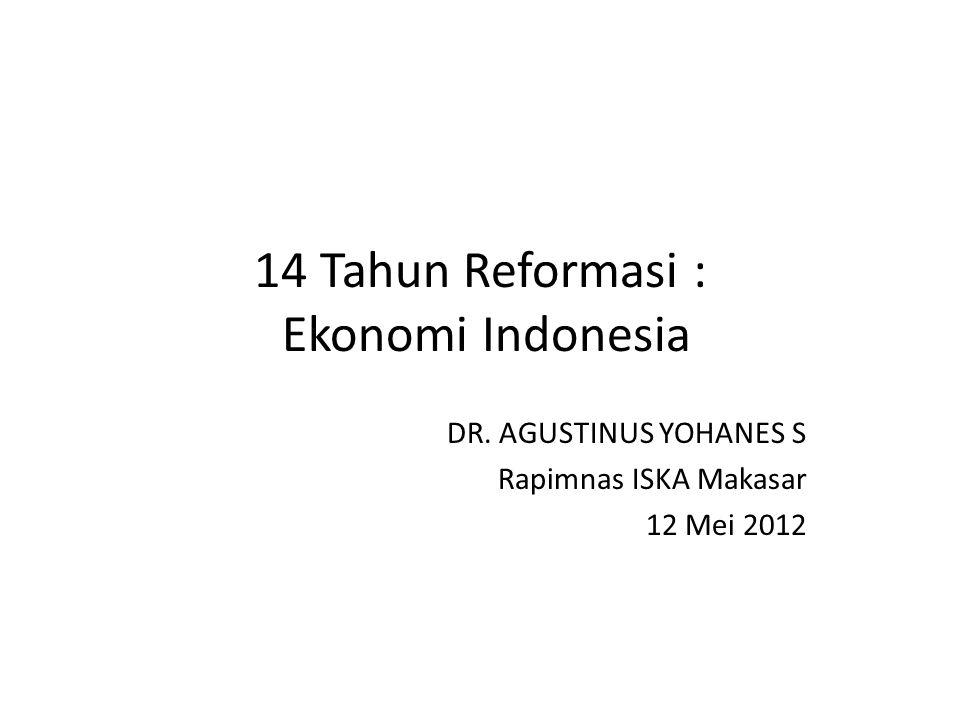 14 Tahun Reformasi : Ekonomi Indonesia DR. AGUSTINUS YOHANES S Rapimnas ISKA Makasar 12 Mei 2012