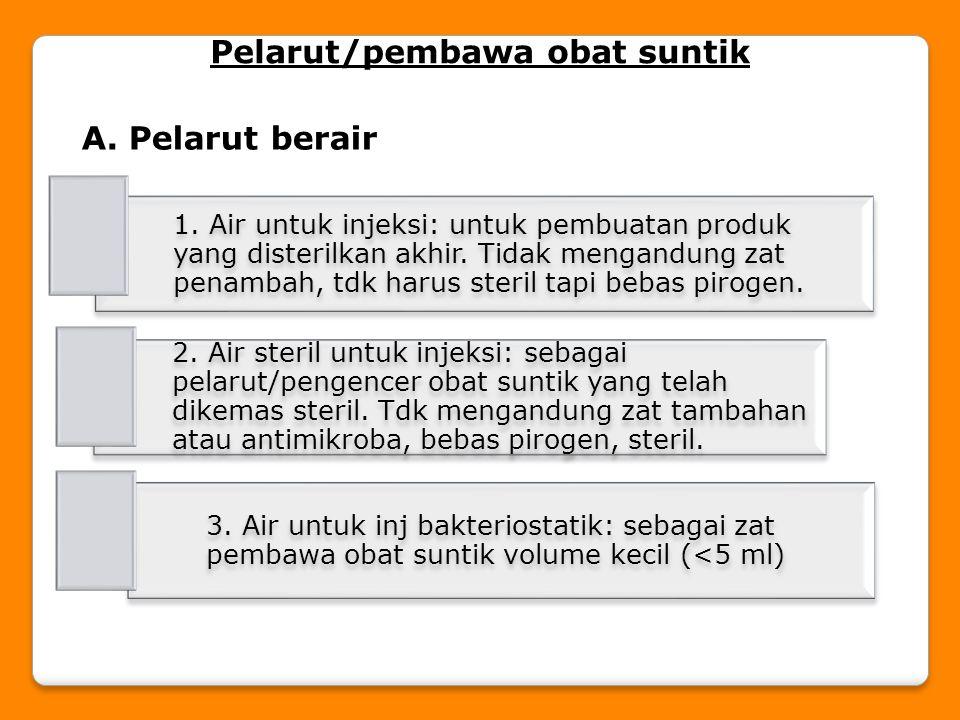 Pelarut/pembawa obat suntik A. Pelarut berair 1. Air untuk injeksi: untuk pembuatan produk yang disterilkan akhir. Tidak mengandung zat penambah, tdk