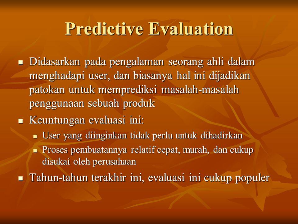 Predictive Evaluation Didasarkan pada pengalaman seorang ahli dalam menghadapi user, dan biasanya hal ini dijadikan patokan untuk memprediksi masalah-masalah penggunaan sebuah produk Didasarkan pada pengalaman seorang ahli dalam menghadapi user, dan biasanya hal ini dijadikan patokan untuk memprediksi masalah-masalah penggunaan sebuah produk Keuntungan evaluasi ini: Keuntungan evaluasi ini: User yang diinginkan tidak perlu untuk dihadirkan User yang diinginkan tidak perlu untuk dihadirkan Proses pembuatannya relatif cepat, murah, dan cukup disukai oleh perusahaan Proses pembuatannya relatif cepat, murah, dan cukup disukai oleh perusahaan Tahun-tahun terakhir ini, evaluasi ini cukup populer Tahun-tahun terakhir ini, evaluasi ini cukup populer