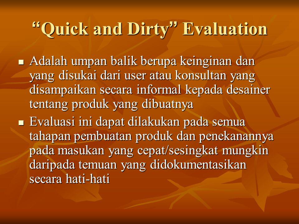 Quick and Dirty Evaluation Adalah umpan balik berupa keinginan dan yang disukai dari user atau konsultan yang disampaikan secara informal kepada desainer tentang produk yang dibuatnya Adalah umpan balik berupa keinginan dan yang disukai dari user atau konsultan yang disampaikan secara informal kepada desainer tentang produk yang dibuatnya Evaluasi ini dapat dilakukan pada semua tahapan pembuatan produk dan penekanannya pada masukan yang cepat/sesingkat mungkin daripada temuan yang didokumentasikan secara hati-hati Evaluasi ini dapat dilakukan pada semua tahapan pembuatan produk dan penekanannya pada masukan yang cepat/sesingkat mungkin daripada temuan yang didokumentasikan secara hati-hati