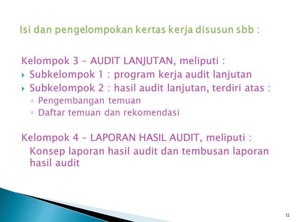 Kelompok 3 – AUDIT LANJUTAN, meliputi :  Subkelompok 1 : program kerja audit lanjutan  Subkelompok 2 : hasil audit lanjutan, terdiri atas : ◦ Pengem