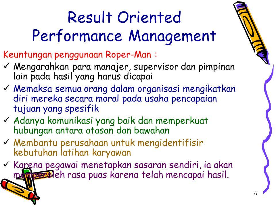 6 Result Oriented Performance Management Keuntungan penggunaan Roper-Man : Mengarahkan para manajer, supervisor dan pimpinan lain pada hasil yang haru