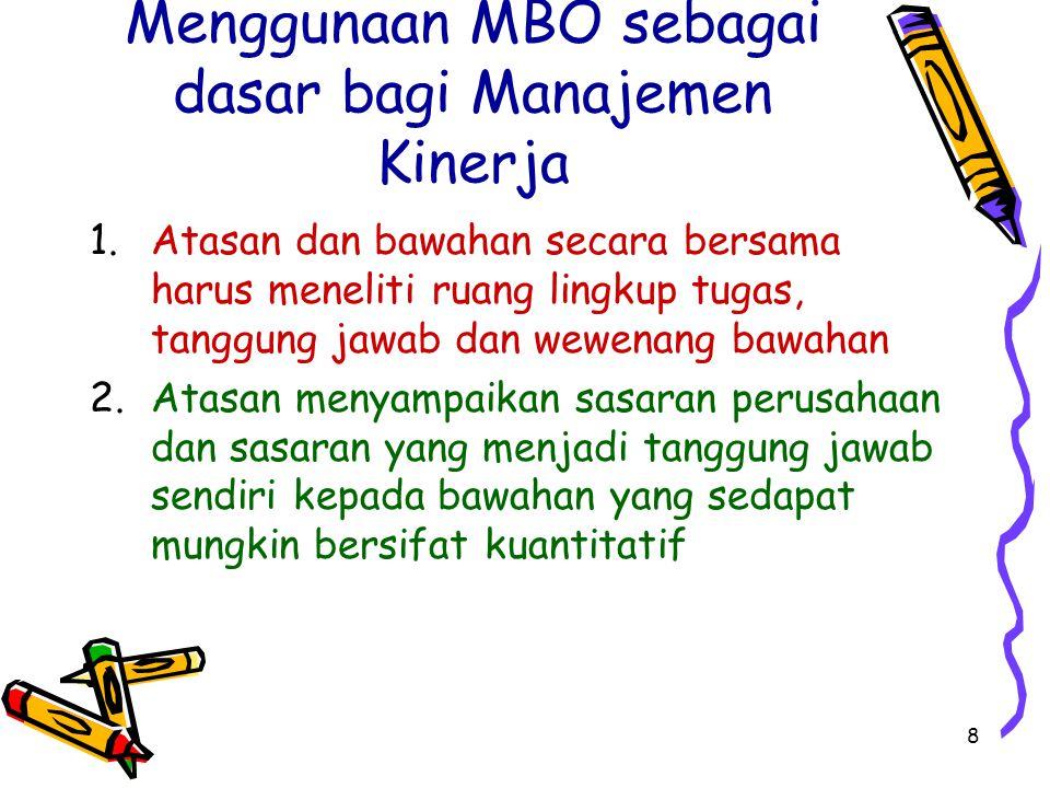 8 Menggunaan MBO sebagai dasar bagi Manajemen Kinerja 1.Atasan dan bawahan secara bersama harus meneliti ruang lingkup tugas, tanggung jawab dan wewen
