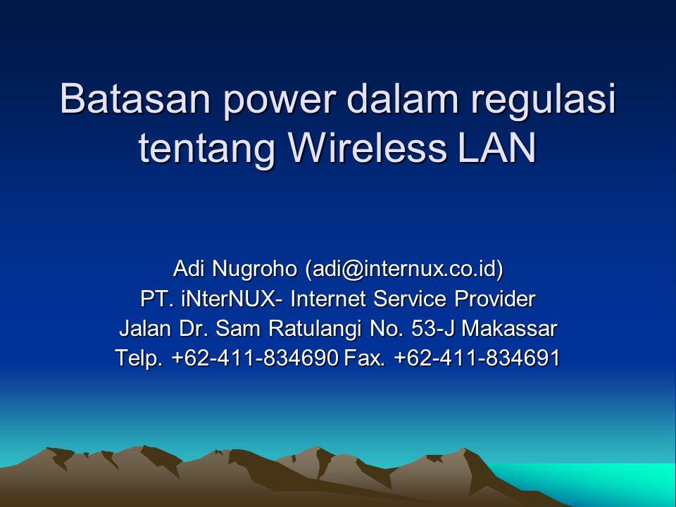 Batasan power dalam regulasi tentang Wireless LAN Adi Nugroho (adi@internux.co.id) PT. iNterNUX- Internet Service Provider Jalan Dr. Sam Ratulangi No.