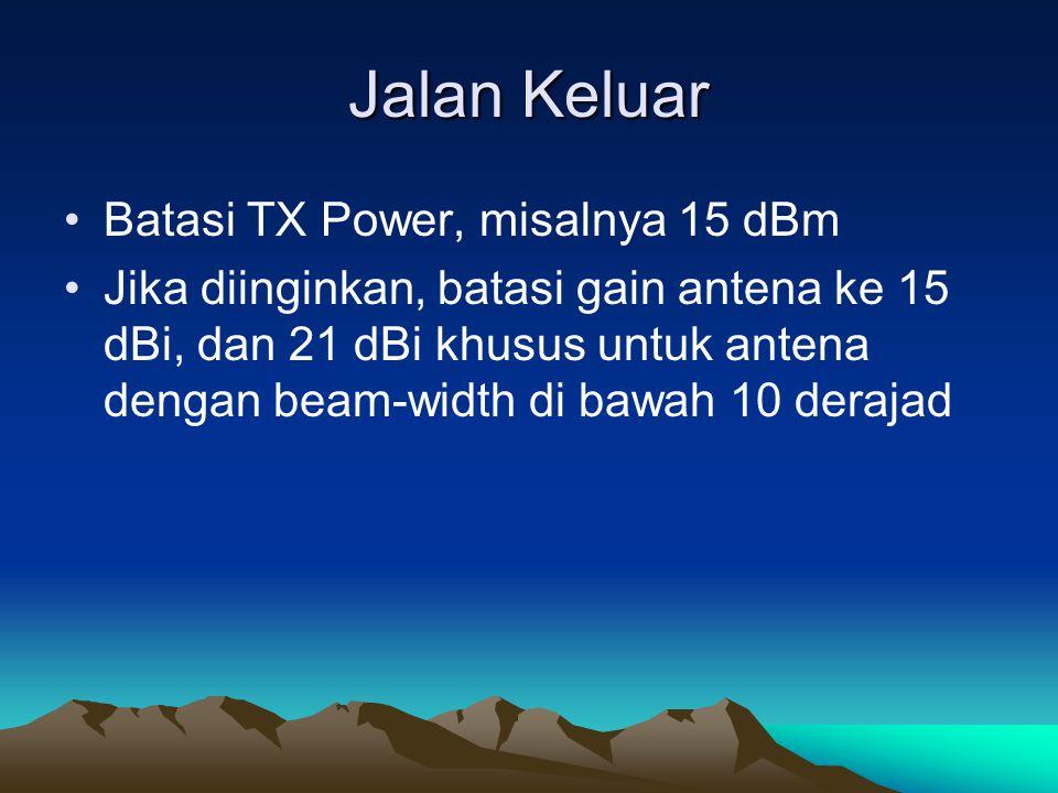 Jalan Keluar Batasi TX Power, misalnya 15 dBm Jika diinginkan, batasi gain antena ke 15 dBi, dan 21 dBi khusus untuk antena dengan beam-width di bawah 10 derajad