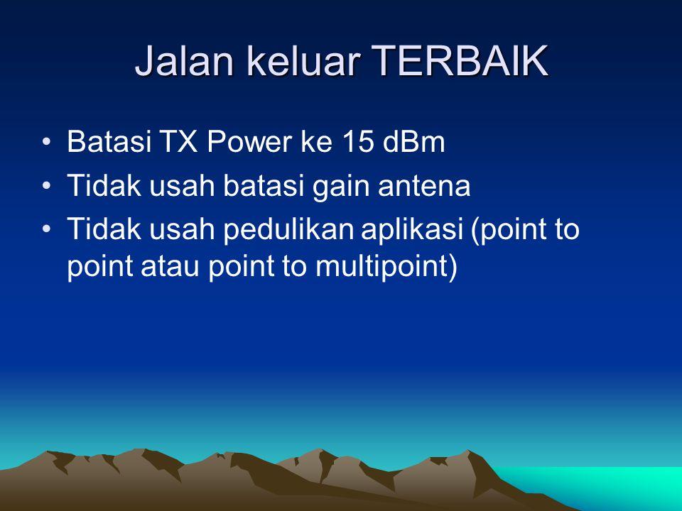 Jalan keluar TERBAIK Batasi TX Power ke 15 dBm Tidak usah batasi gain antena Tidak usah pedulikan aplikasi (point to point atau point to multipoint)