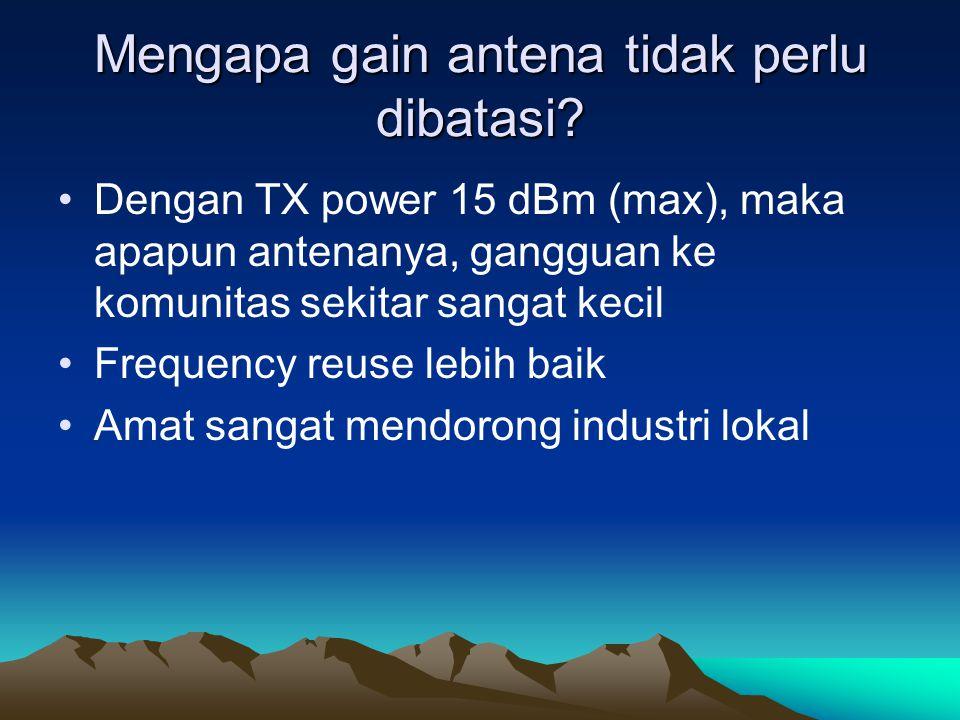 Mengapa gain antena tidak perlu dibatasi? Dengan TX power 15 dBm (max), maka apapun antenanya, gangguan ke komunitas sekitar sangat kecil Frequency re