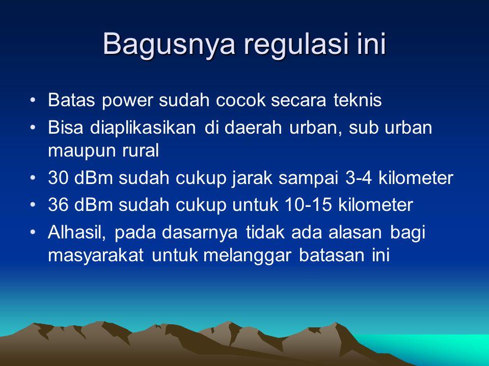 Bagusnya regulasi ini Batas power sudah cocok secara teknis Bisa diaplikasikan di daerah urban, sub urban maupun rural 30 dBm sudah cukup jarak sampai 3-4 kilometer 36 dBm sudah cukup untuk 10-15 kilometer Alhasil, pada dasarnya tidak ada alasan bagi masyarakat untuk melanggar batasan ini