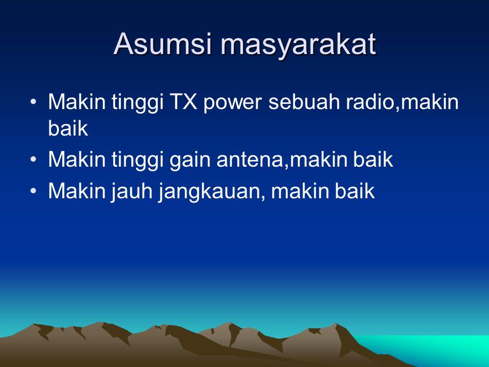 Asumsi masyarakat Makin tinggi TX power sebuah radio,makin baik Makin tinggi gain antena,makin baik Makin jauh jangkauan, makin baik