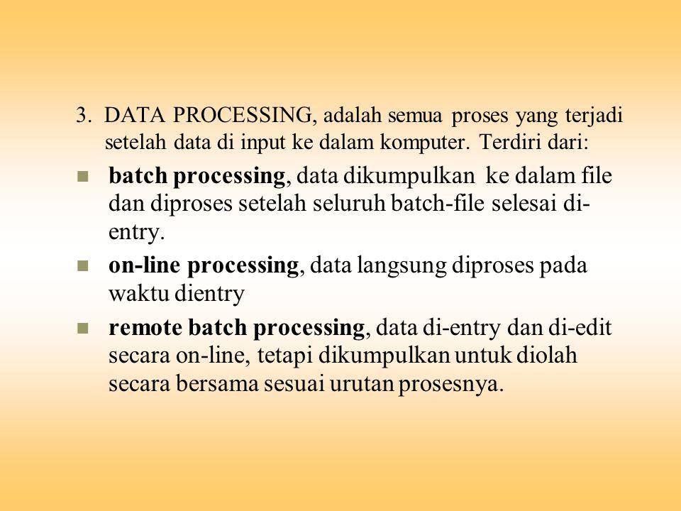 3. DATA PROCESSING, adalah semua proses yang terjadi setelah data di input ke dalam komputer. Terdiri dari: batch processing, data dikumpulkan ke dala