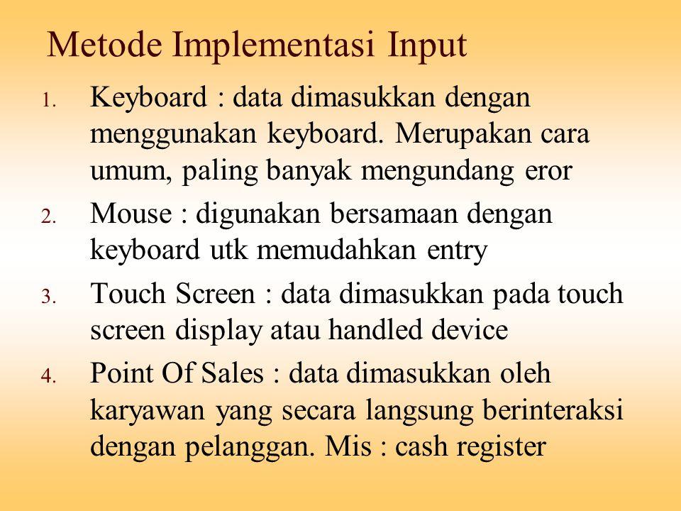 Metode Implementasi Input 1. Keyboard : data dimasukkan dengan menggunakan keyboard. Merupakan cara umum, paling banyak mengundang eror 2. Mouse : dig