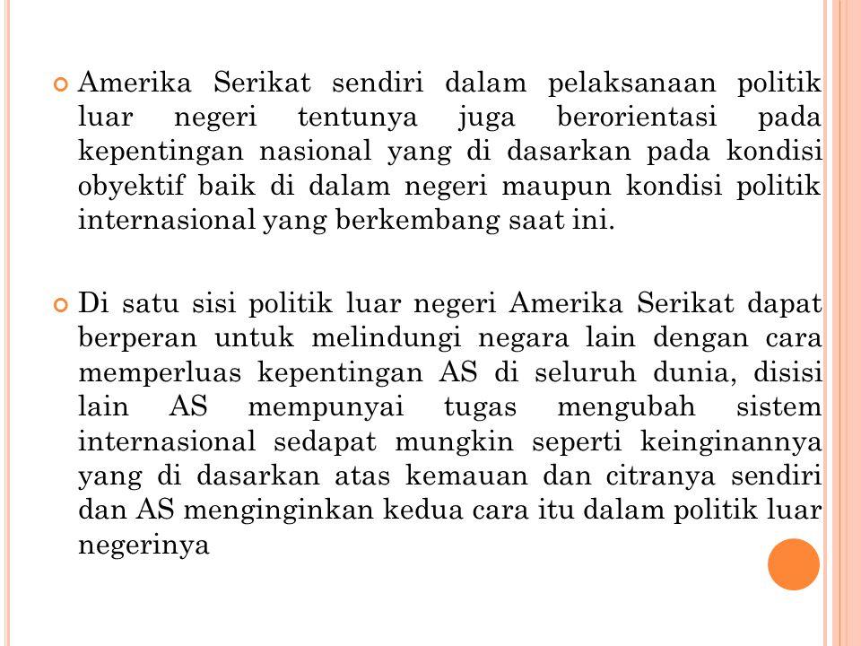 Amerika Serikat sendiri dalam pelaksanaan politik luar negeri tentunya juga berorientasi pada kepentingan nasional yang di dasarkan pada kondisi obyektif baik di dalam negeri maupun kondisi politik internasional yang berkembang saat ini.