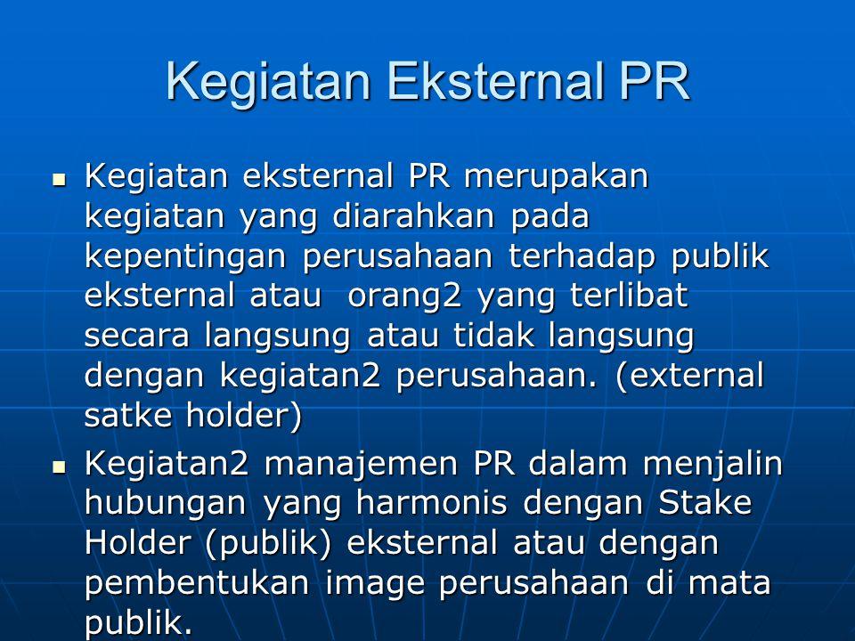 Kegiatan Eksternal PR Kegiatan eksternal PR merupakan kegiatan yang diarahkan pada kepentingan perusahaan terhadap publik eksternal atau orang2 yang t