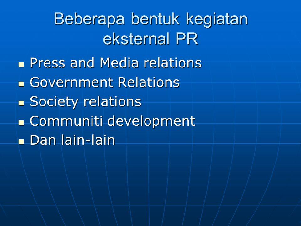 Beberapa bentuk kegiatan eksternal PR Press and Media relations Press and Media relations Government Relations Government Relations Society relations