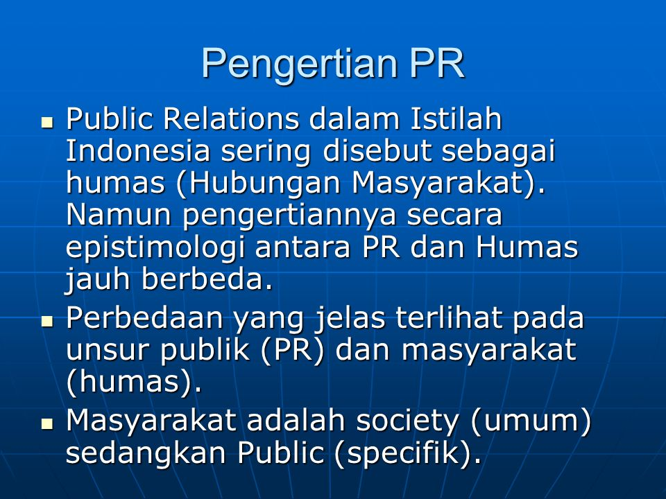 Pengertian PR Beberapa pengertian PR : Beberapa pengertian PR : Public Relations has three meaning : First, Information given to the public.