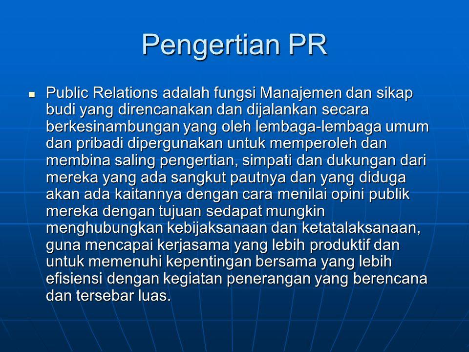 Pengertian PR Public Relations adalah fungsi Manajemen dan sikap budi yang direncanakan dan dijalankan secara berkesinambungan yang oleh lembaga-lemba