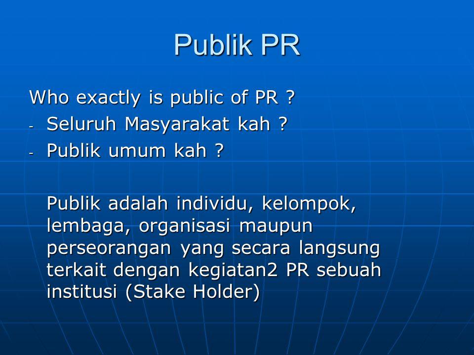 Publik PR Who exactly is public of PR ? - Seluruh Masyarakat kah ? - Publik umum kah ? Publik adalah individu, kelompok, lembaga, organisasi maupun pe