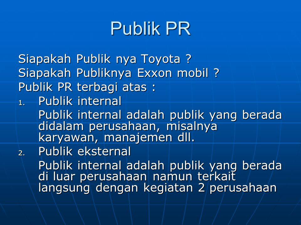 Publik PR Siapakah Publik nya Toyota ? Siapakah Publiknya Exxon mobil ? Publik PR terbagi atas : 1. Publik internal Publik internal adalah publik yang