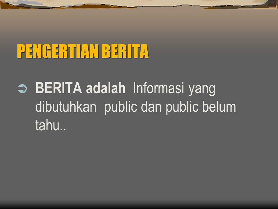 PENGERTIAN BERITA  BERITA adalah Informasi yang dibutuhkan public dan public belum tahu..