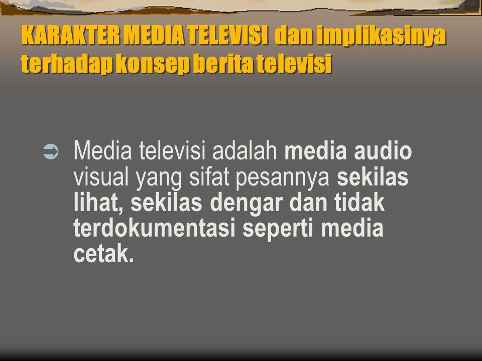 KARAKTER MEDIA TELEVISI dan implikasinya terhadap konsep berita televisi  Media televisi adalah media audio visual yang sifat pesannya sekilas lihat, sekilas dengar dan tidak terdokumentasi seperti media cetak.