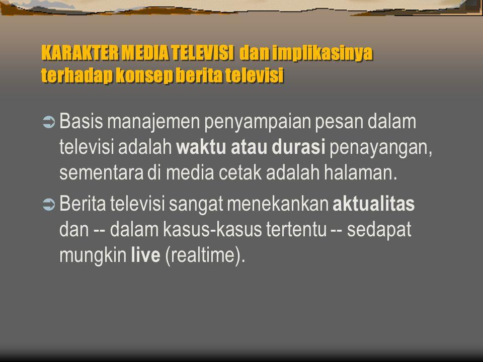 KARAKTER MEDIA TELEVISI dan implikasinya terhadap konsep berita televisi  Basis manajemen penyampaian pesan dalam televisi adalah waktu atau durasi penayangan, sementara di media cetak adalah halaman.