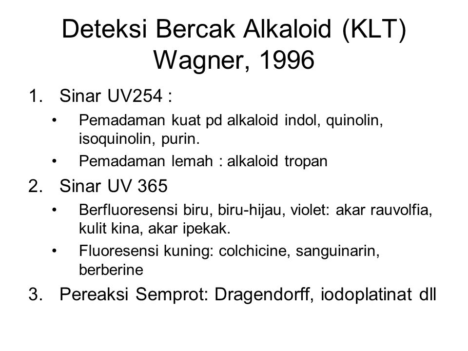 Deteksi Bercak Alkaloid (KLT) Wagner, 1996 1.Sinar UV254 : Pemadaman kuat pd alkaloid indol, quinolin, isoquinolin, purin. Pemadaman lemah : alkaloid