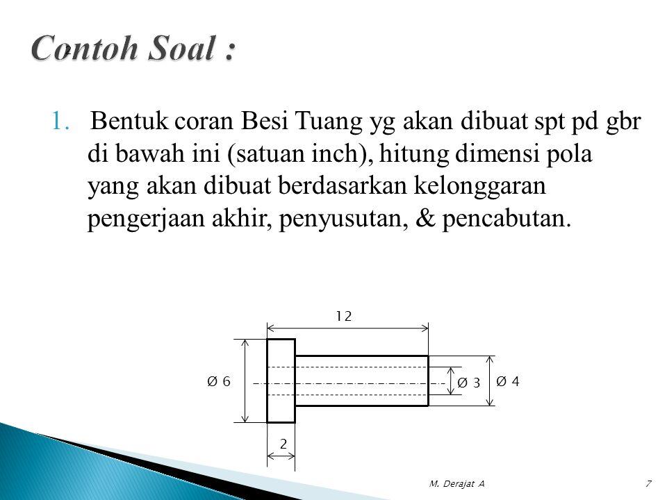1.Bentuk coran Besi Tuang yg akan dibuat spt pd gbr di bawah ini (satuan inch), hitung dimensi pola yang akan dibuat berdasarkan kelonggaran pengerjaa