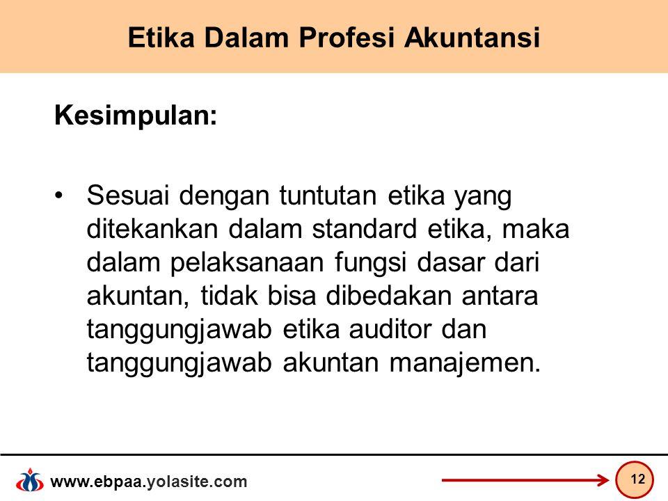 www.ebpaa.yolasite.com Etika Dalam Profesi Akuntansi Kesimpulan: Sesuai dengan tuntutan etika yang ditekankan dalam standard etika, maka dalam pelaksa