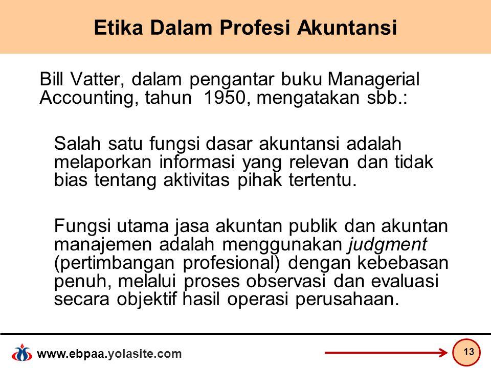 www.ebpaa.yolasite.com Etika Dalam Profesi Akuntansi Bill Vatter, dalam pengantar buku Managerial Accounting, tahun 1950, mengatakan sbb.: Salah satu
