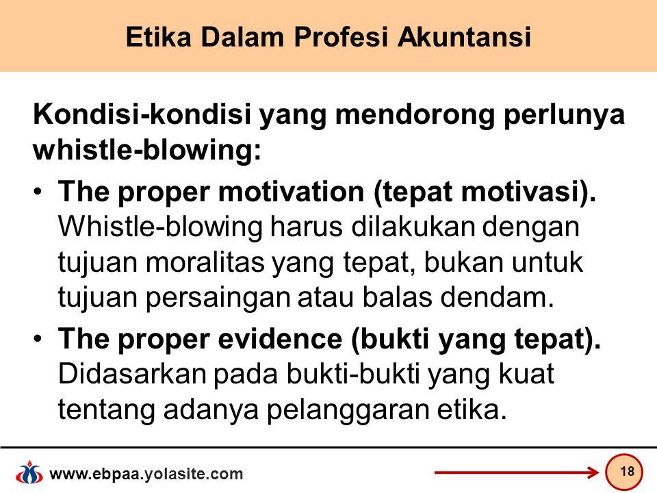 www.ebpaa.yolasite.com Etika Dalam Profesi Akuntansi Kondisi-kondisi yang mendorong perlunya whistle-blowing: The proper motivation (tepat motivasi).