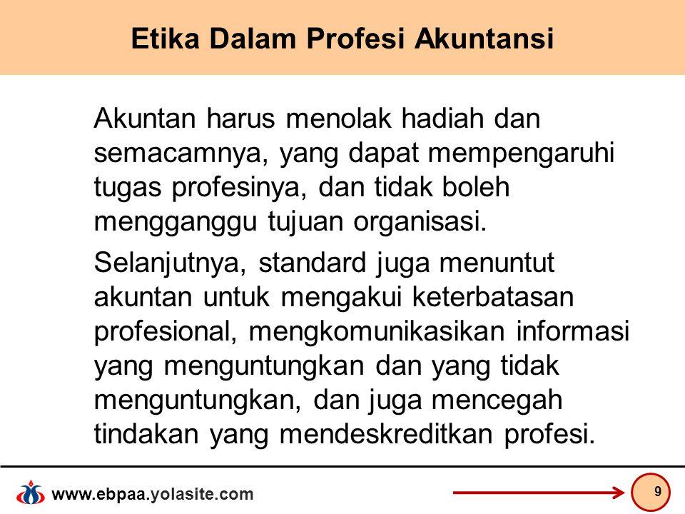 www.ebpaa.yolasite.com Etika Dalam Profesi Akuntansi Akuntan harus menolak hadiah dan semacamnya, yang dapat mempengaruhi tugas profesinya, dan tidak