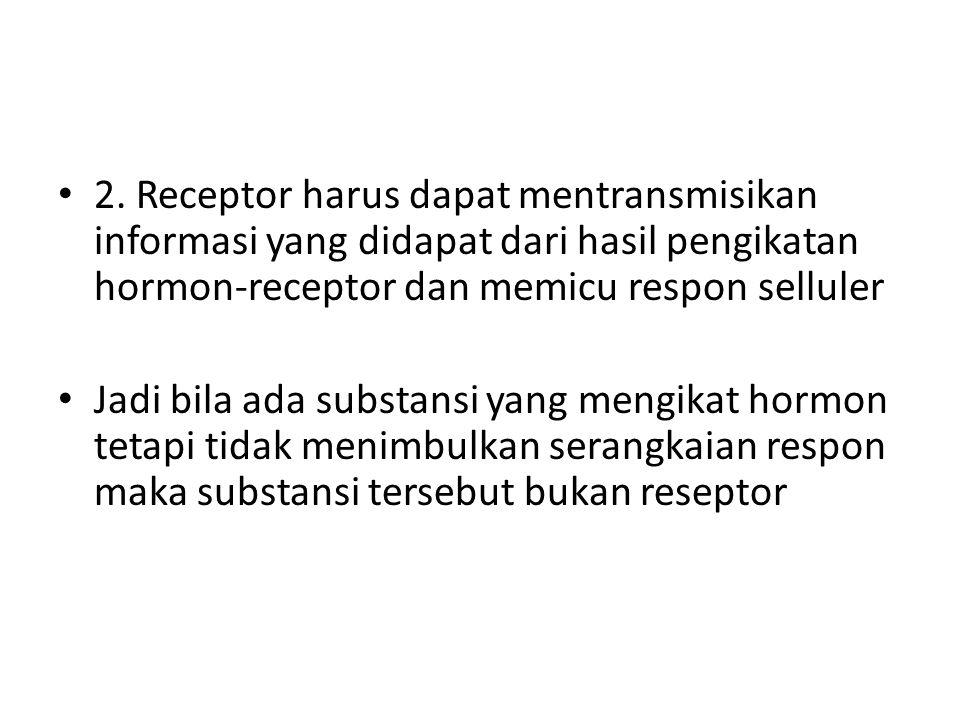 2. Receptor harus dapat mentransmisikan informasi yang didapat dari hasil pengikatan hormon-receptor dan memicu respon selluler Jadi bila ada substans
