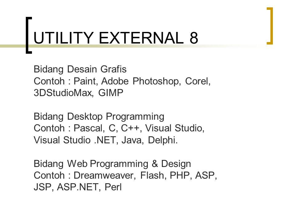 UTILITY EXTERNAL 8 Bidang Desain Grafis Contoh : Paint, Adobe Photoshop, Corel, 3DStudioMax, GIMP Bidang Desktop Programming Contoh : Pascal, C, C++, Visual Studio, Visual Studio.NET, Java, Delphi.