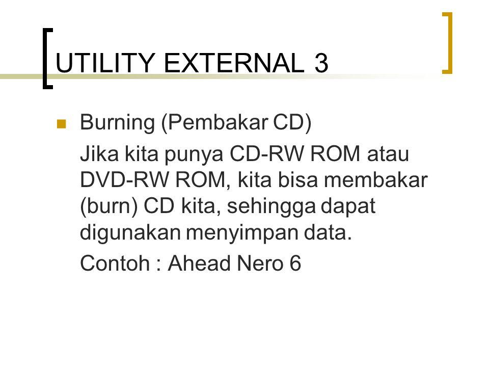 UTILITY EXTERNAL 3 Burning (Pembakar CD) Jika kita punya CD-RW ROM atau DVD-RW ROM, kita bisa membakar (burn) CD kita, sehingga dapat digunakan menyimpan data.