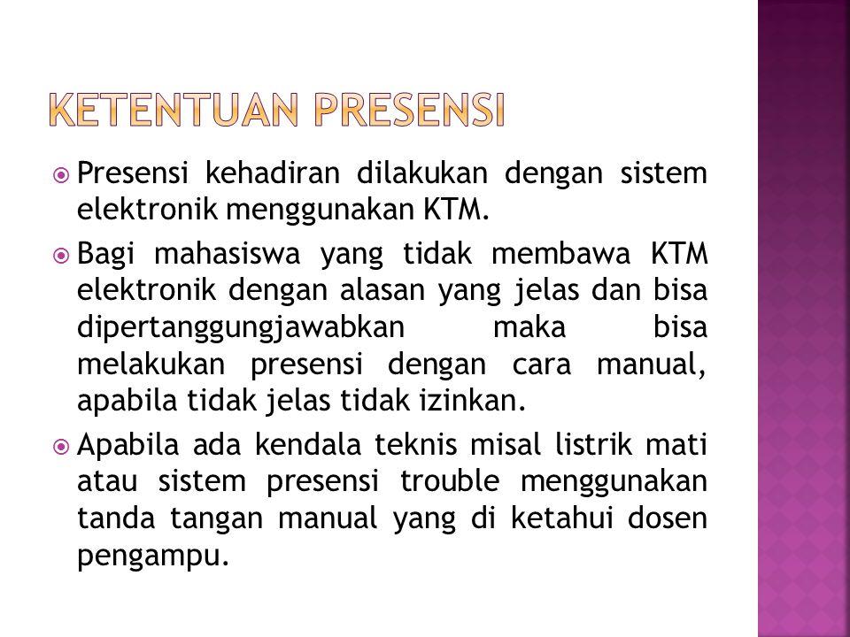  Presensi kehadiran dilakukan dengan sistem elektronik menggunakan KTM.  Bagi mahasiswa yang tidak membawa KTM elektronik dengan alasan yang jelas d
